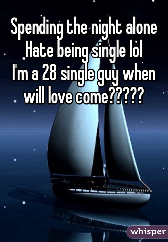Spending the night alone Hate being single lol I'm a 28 single guy when will love come?????