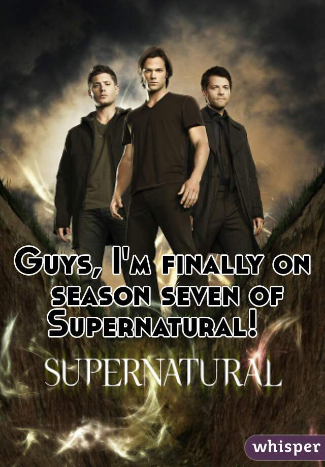 Guys, I'm finally on season seven of Supernatural!