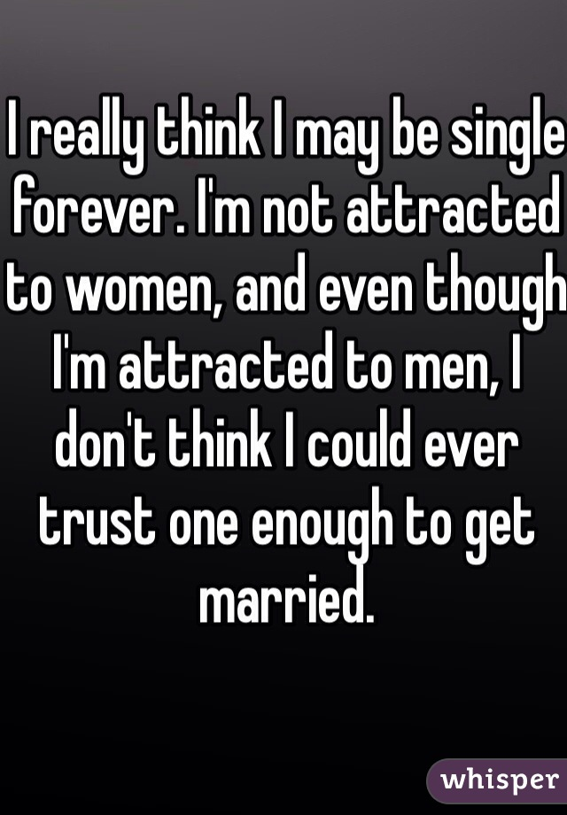 I really think I may be single forever. I'm not attracted to women, and even though I'm attracted to men, I don't think I could ever trust one enough to get married.
