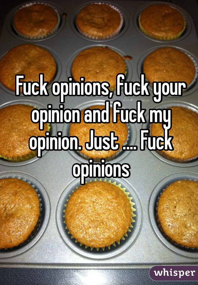 Fuck opinions, fuck your opinion and fuck my opinion. Just .... Fuck opinions