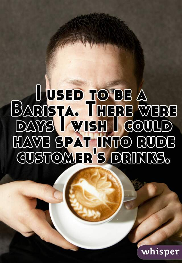 I used to be a Barista. There were days I wish I could have spat into rude customer's drinks.