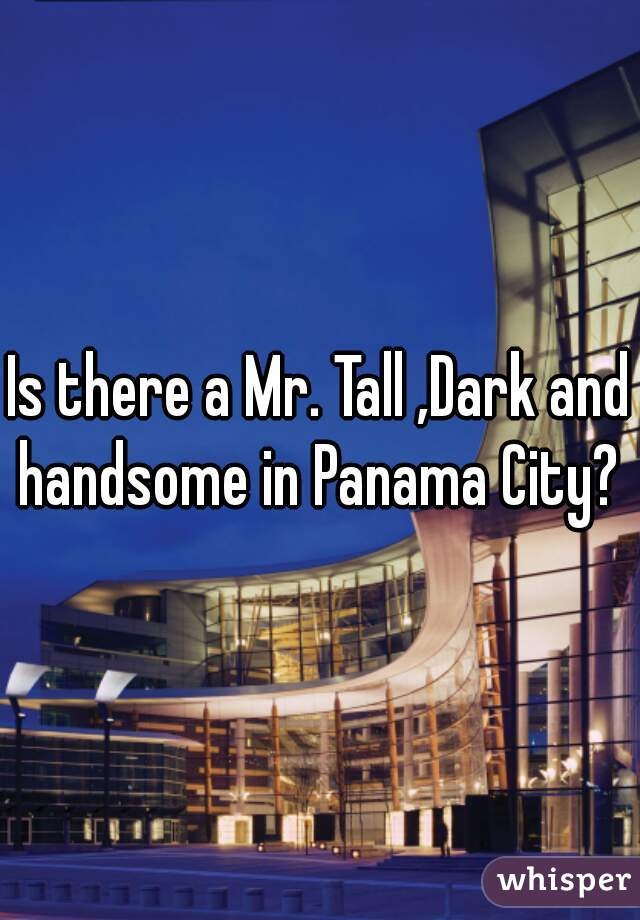 Is there a Mr. Tall ,Dark and handsome in Panama City?