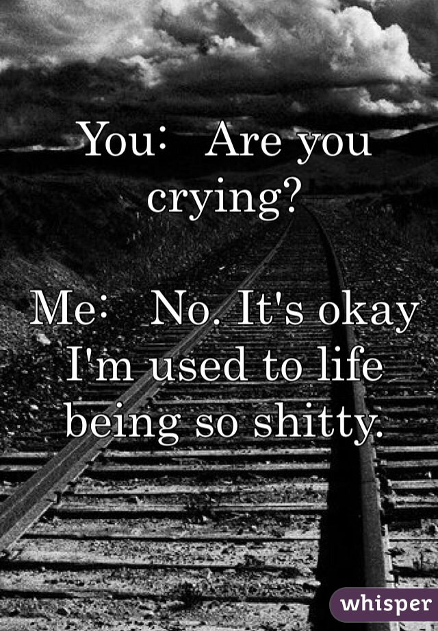 You:   Are you crying?   Me:   No. It's okay I'm used to life being so shitty.