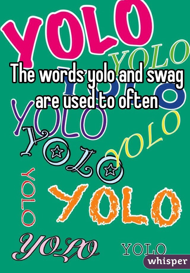 The words yolo and swag are used to often