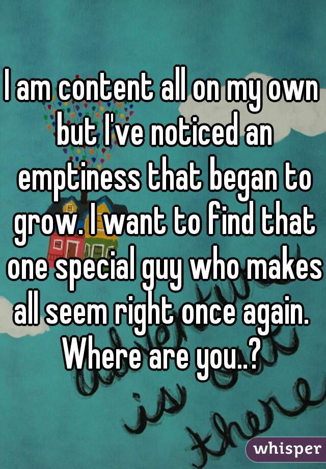 I am content all on my own but I've noticed an emptiness that began to grow. I want to find that one special guy who makes all seem right once again.  Where are you..?