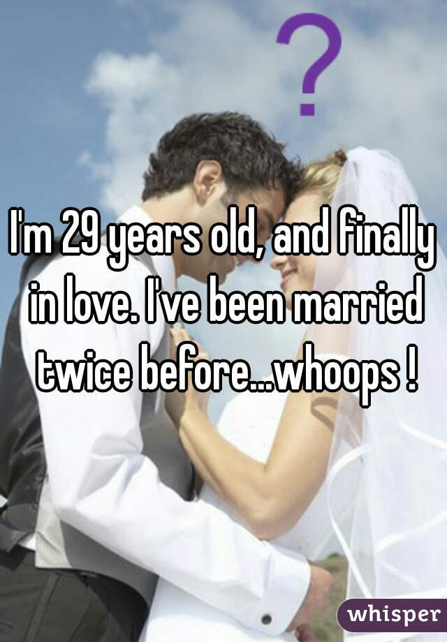 I'm 29 years old, and finally in love. I've been married twice before...whoops !