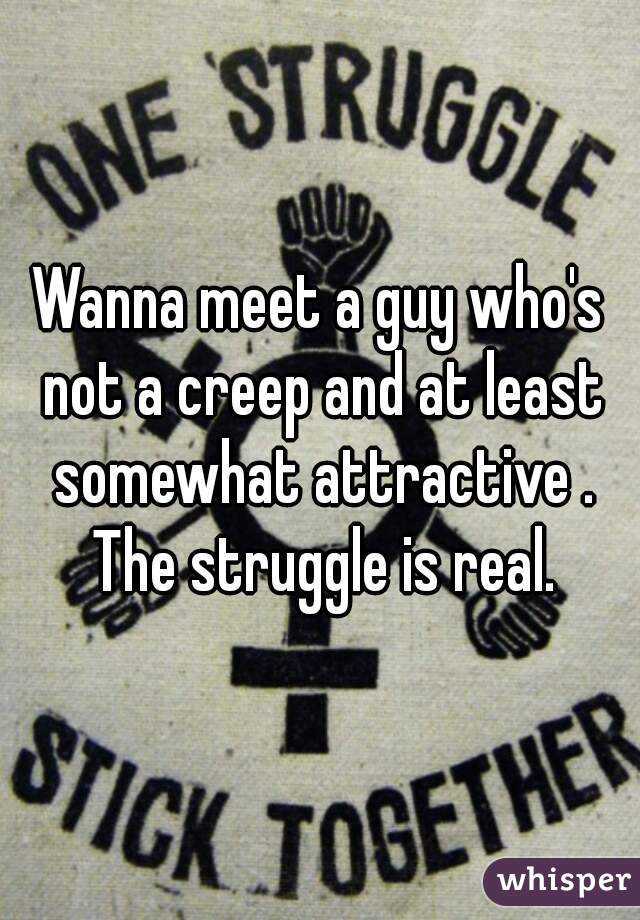 Wanna meet a guy who's not a creep and at least somewhat attractive . The struggle is real.