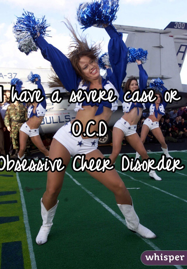 I have a severe case or O.C.D Obsessive Cheer Disorder