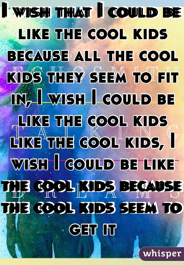 I wish that I could be like the cool kids because all the cool kids they seem to fit in, I wish I could be like the cool kids like the cool kids, I wish I could be like the cool kids because the cool kids seem to get it
