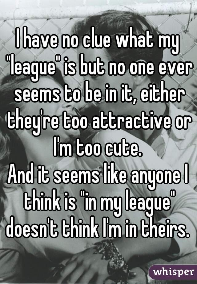 """I have no clue what my """"league"""" is but no one ever seems to be in it, either they're too attractive or I'm too cute.   And it seems like anyone I think is """"in my league"""" doesn't think I'm in theirs."""