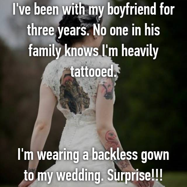 I've been with my boyfriend for three years. No one in his family knows I'm heavily tattooed.    I'm wearing a backless gown to my wedding. Surprise!!!