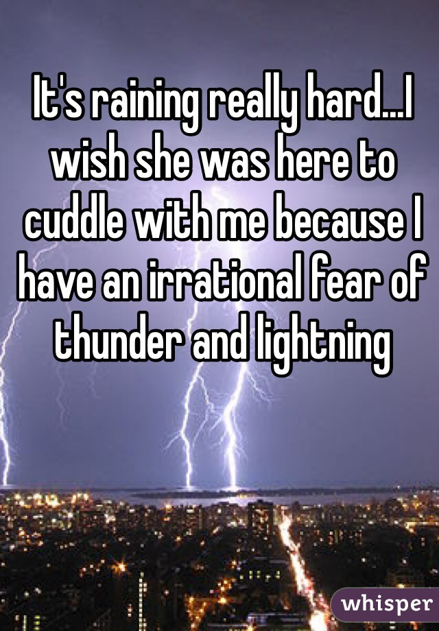 It's raining really hard...I wish she was here to cuddle with me because I have an irrational fear of thunder and lightning