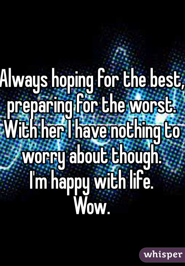 Always hoping for the best, preparing for the worst.  With her I have nothing to worry about though.  I'm happy with life.  Wow.