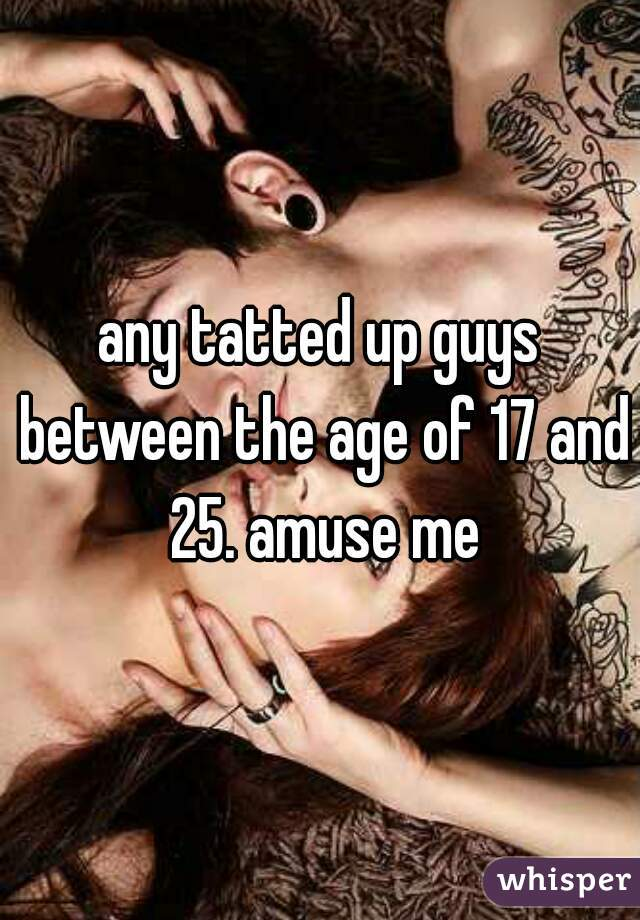 any tatted up guys between the age of 17 and 25. amuse me