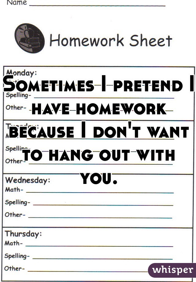 Sometimes I pretend I have homework because I don't want to hang out with you.