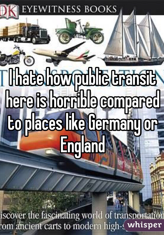 I hate how public transit here is horrible compared to places like Germany or England