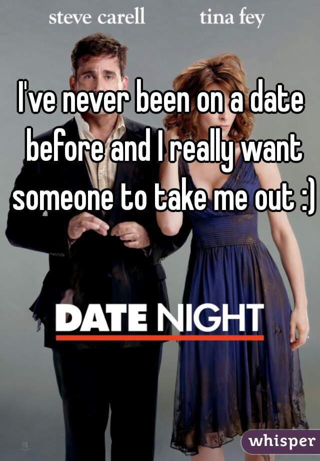 I've never been on a date before and I really want someone to take me out :)