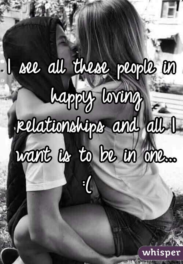 I see all these people in happy loving relationships and all I want is to be in one... :(