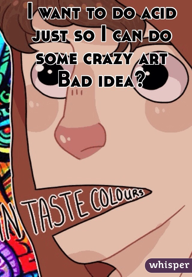 I want to do acid just so I can do some crazy art Bad idea?