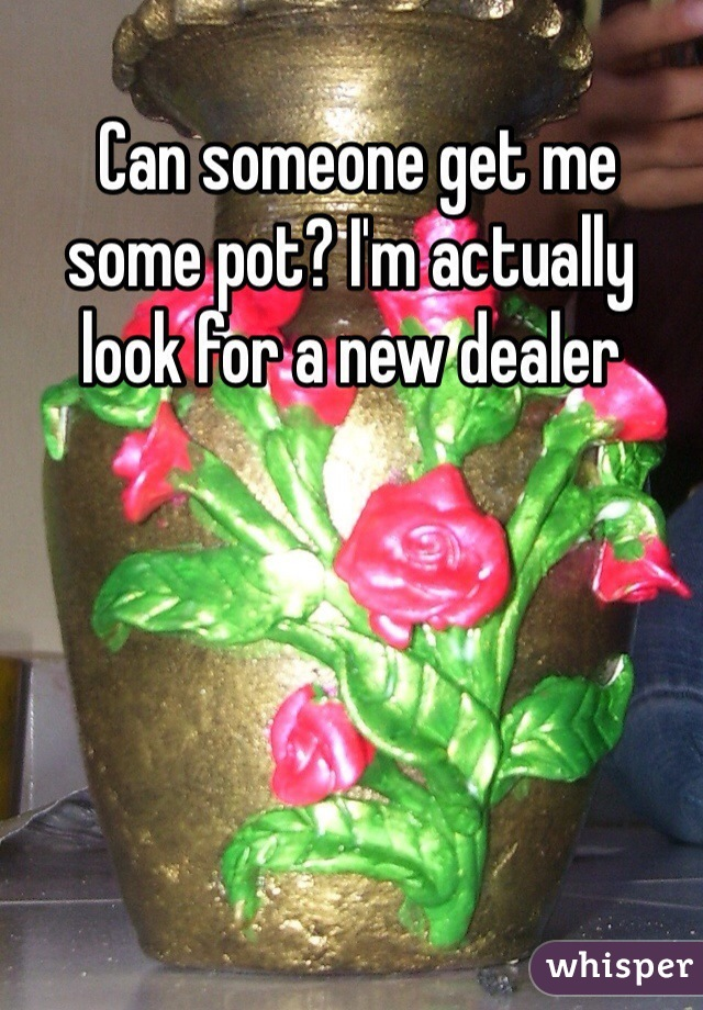 Can someone get me some pot? I'm actually look for a new dealer