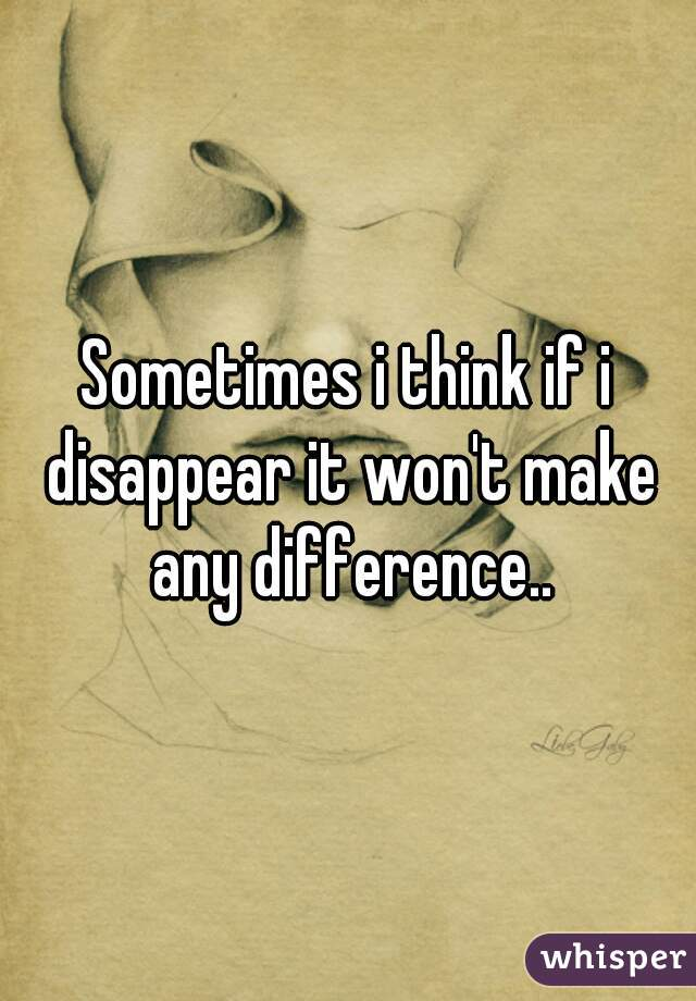 Sometimes i think if i disappear it won't make any difference..