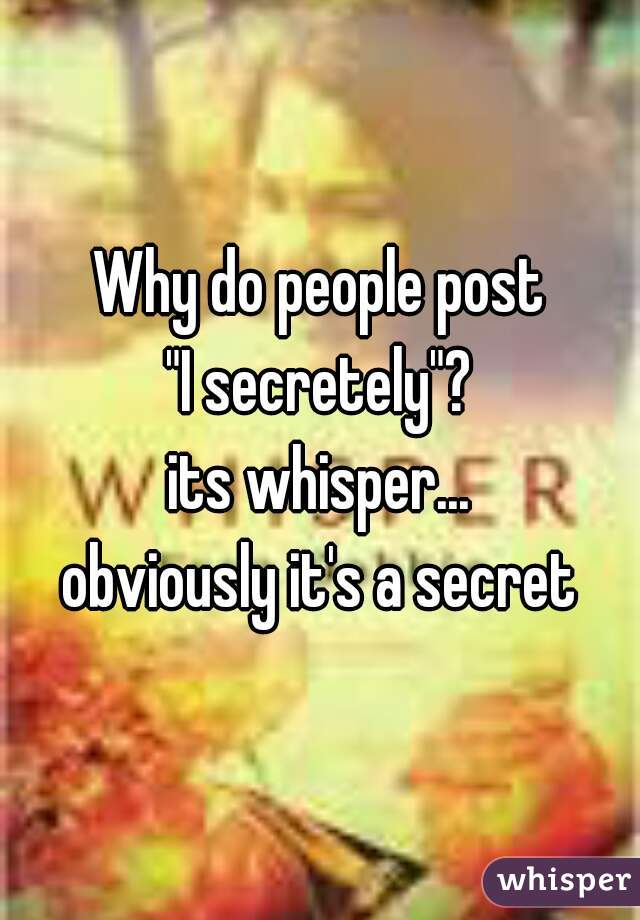 """Why do people post """"I secretely""""? its whisper... obviously it's a secret"""