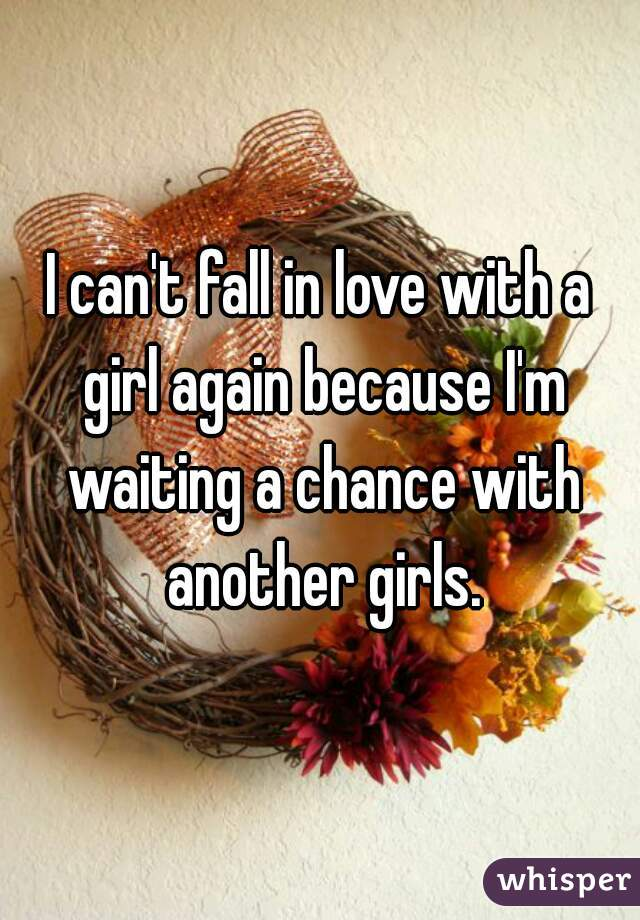 I can't fall in love with a girl again because I'm waiting a chance with another girls.