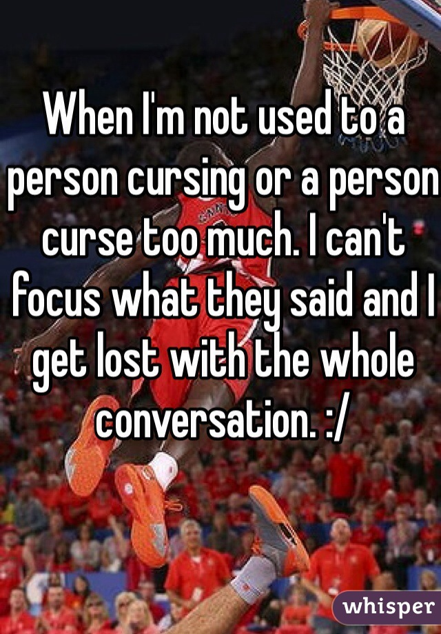 When I'm not used to a person cursing or a person curse too much. I can't focus what they said and I get lost with the whole conversation. :/