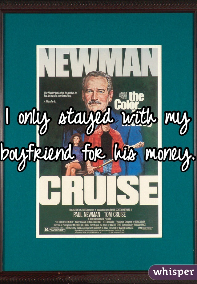 I only stayed with my boyfriend for his money.