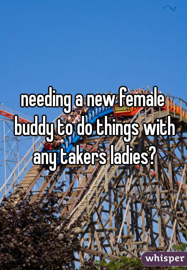needing a new female buddy to do things with any takers ladies?