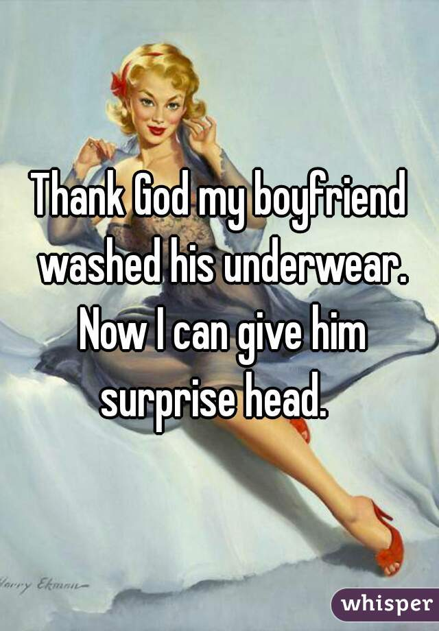 Thank God my boyfriend washed his underwear. Now I can give him surprise head.