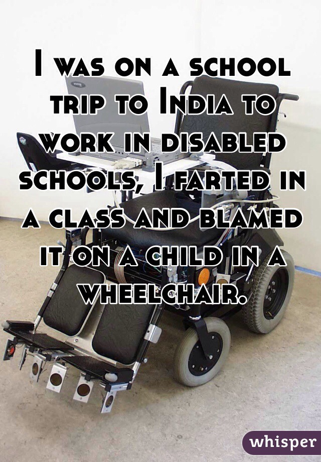 I was on a school trip to India to work in disabled schools, I farted in a class and blamed it on a child in a wheelchair.