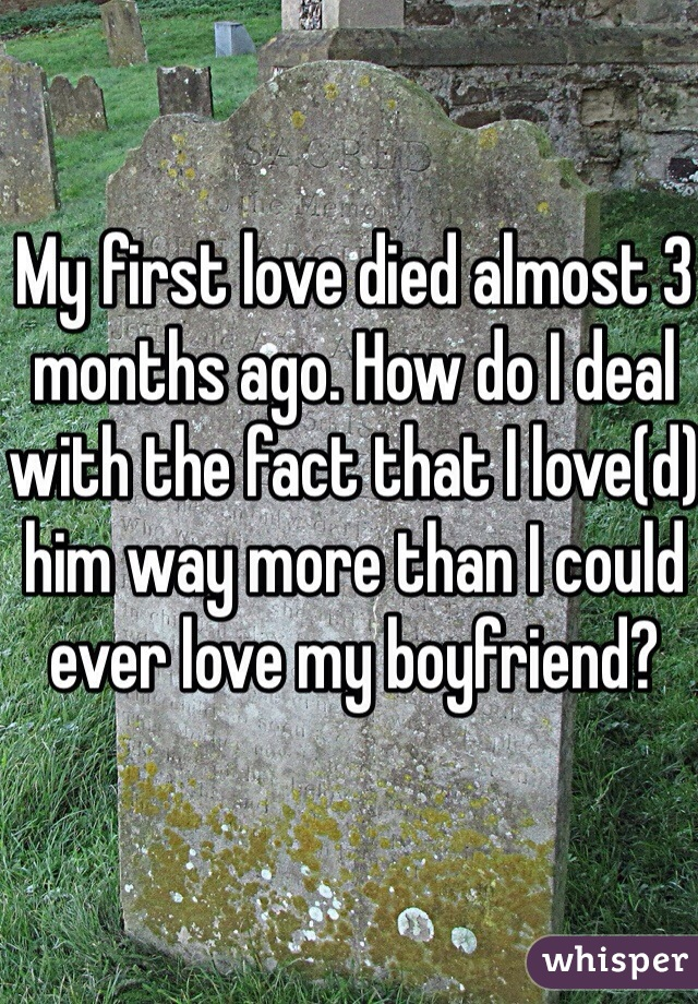 My first love died almost 3 months ago. How do I deal with the fact that I love(d) him way more than I could ever love my boyfriend?