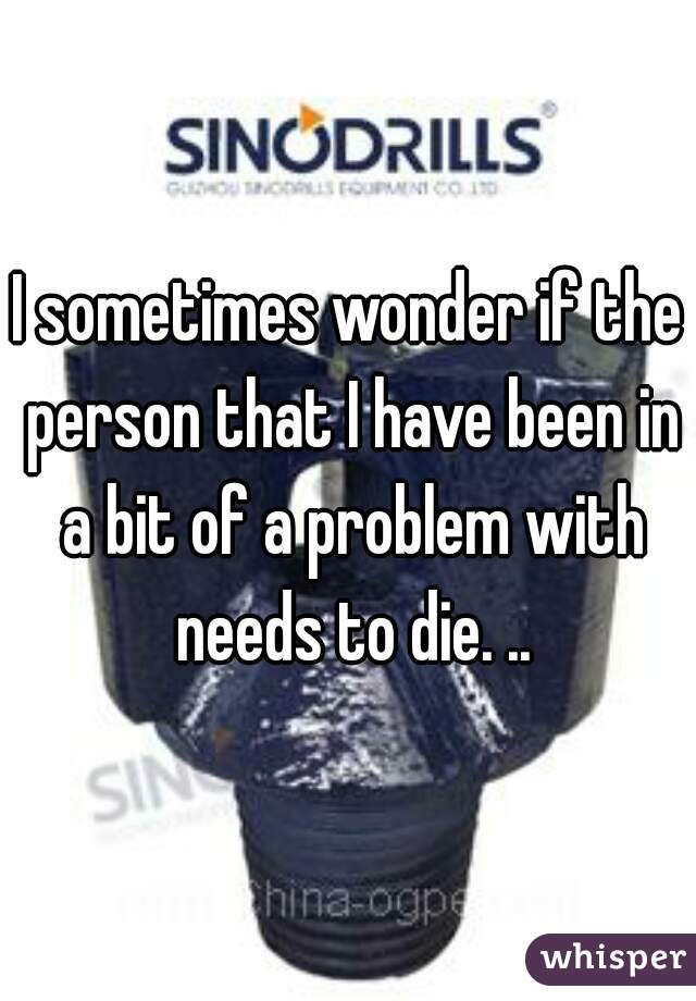 I sometimes wonder if the person that I have been in a bit of a problem with needs to die. ..