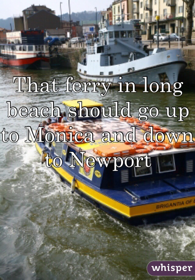 That ferry in long beach should go up to Monica and down to Newport