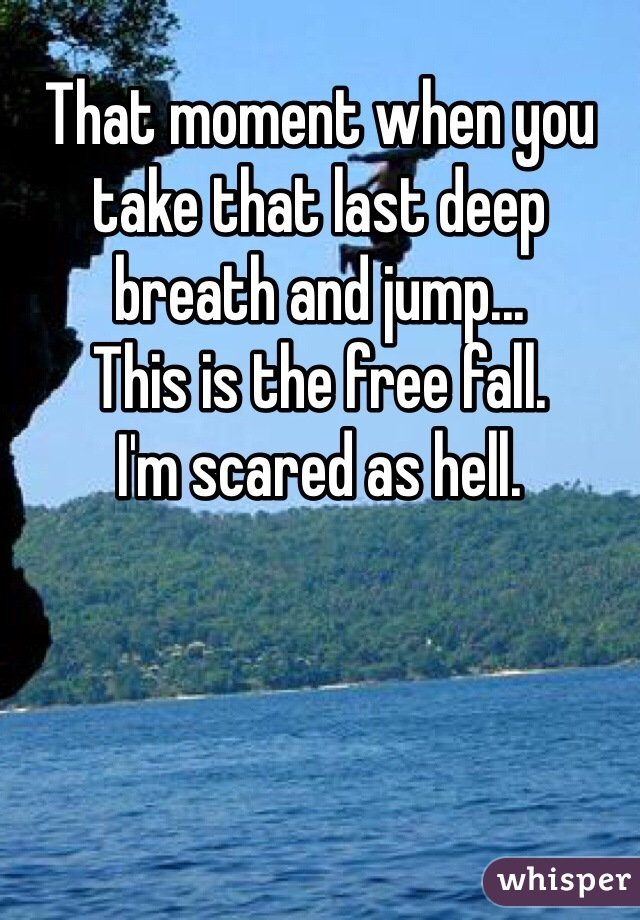 That moment when you take that last deep breath and jump... This is the free fall. I'm scared as hell.