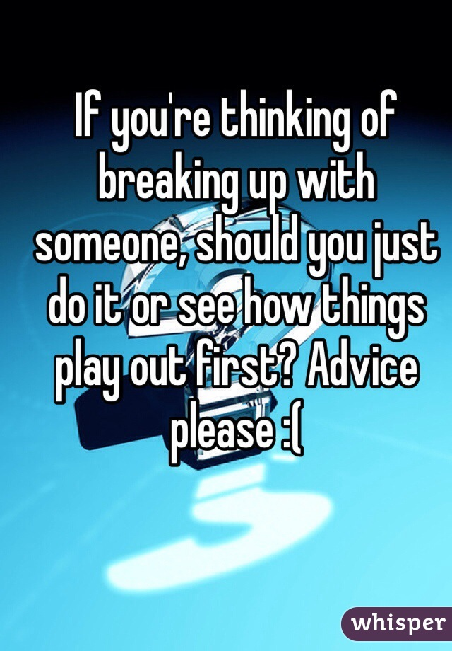 If you're thinking of breaking up with someone, should you just do it or see how things play out first? Advice please :(