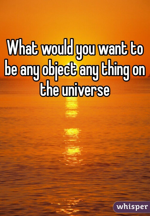 What would you want to be any object any thing on the universe