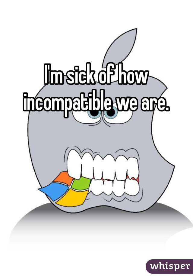I'm sick of how incompatible we are.