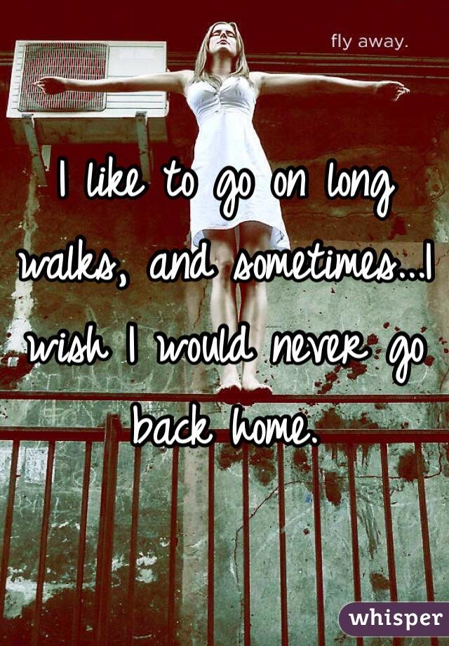 I like to go on long walks, and sometimes...I wish I would never go back home.