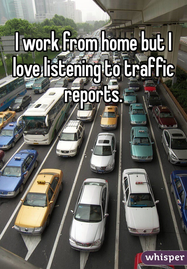 I work from home but I love listening to traffic reports.
