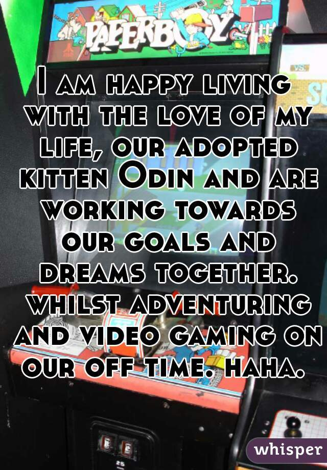 I am happy living with the love of my life, our adopted kitten Odin and are working towards our goals and dreams together. whilst adventuring and video gaming on our off time. haha.