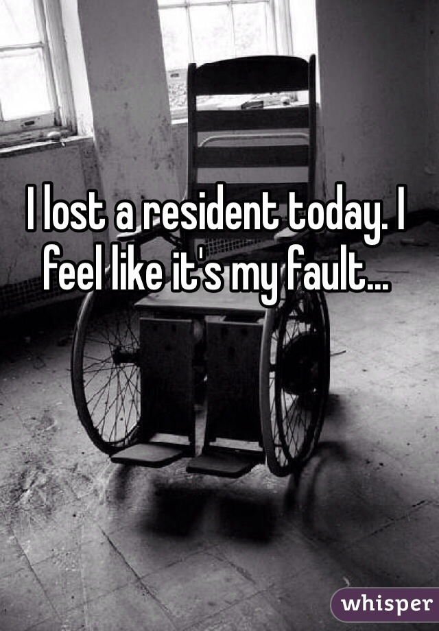I lost a resident today. I feel like it's my fault...