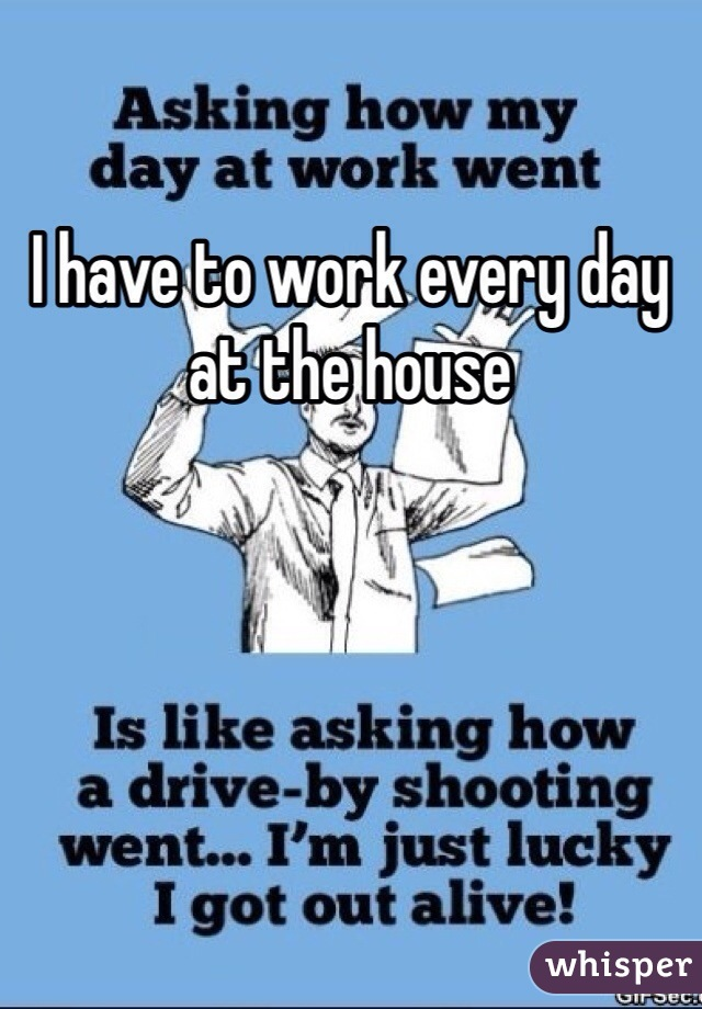 I have to work every day at the house