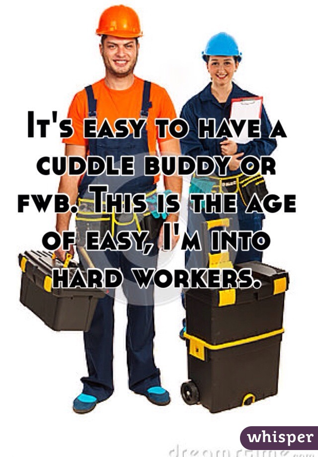 It's easy to have a cuddle buddy or fwb. This is the age of easy, I'm into hard workers.