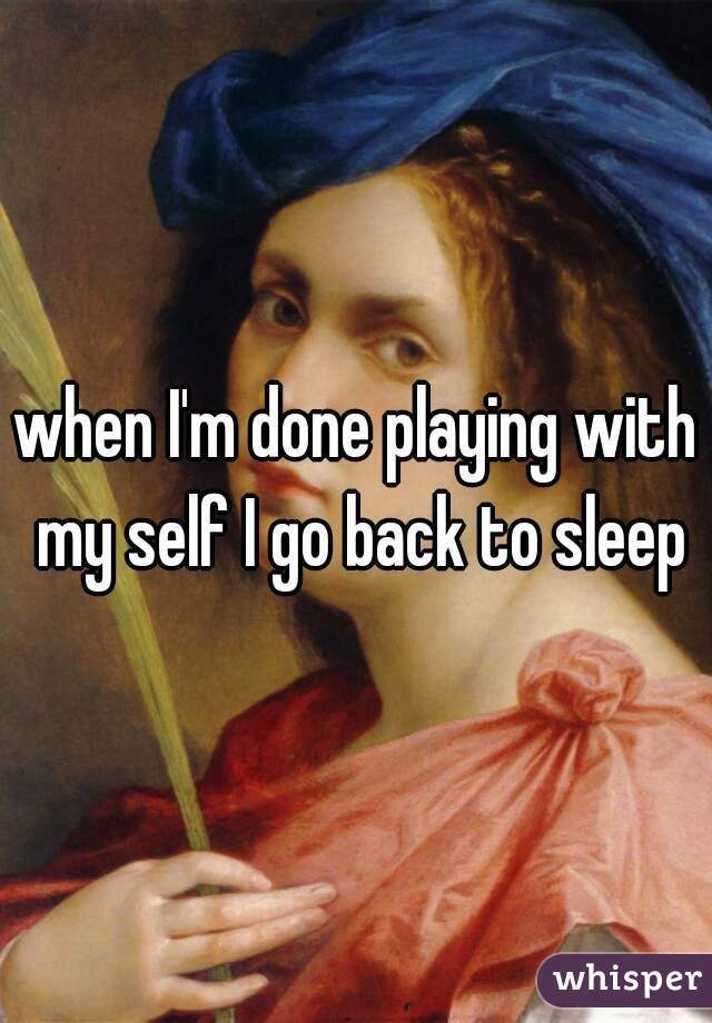 when I'm done playing with my self I go back to sleep