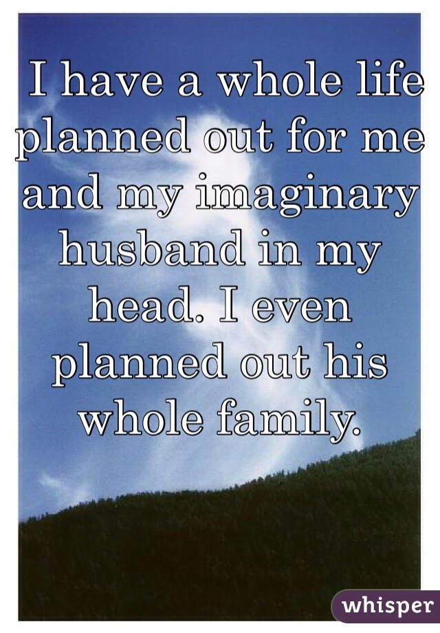 I have a whole life planned out for me and my imaginary husband in my head. I even planned out his whole family.