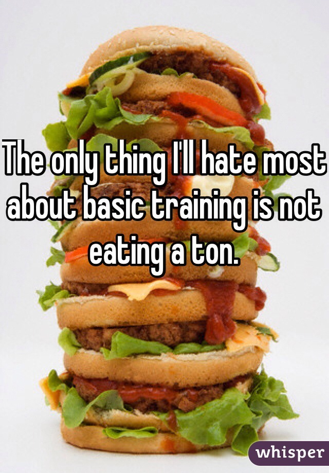 The only thing I'll hate most about basic training is not eating a ton.