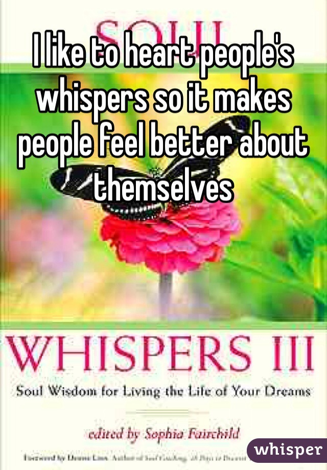 I like to heart people's whispers so it makes people feel better about themselves