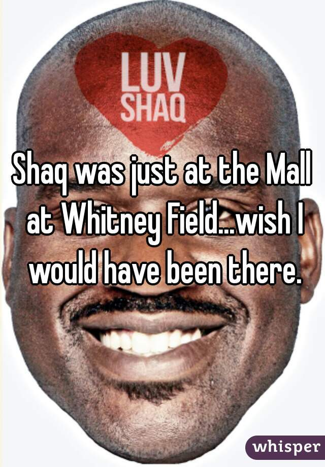 Shaq was just at the Mall at Whitney Field...wish I would have been there.